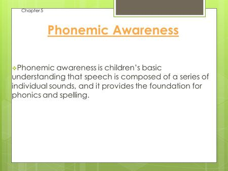 Chapter 5 Phonemic Awareness  Phonemic awareness is children's basic understanding that speech is composed of a series of individual sounds, and it provides.
