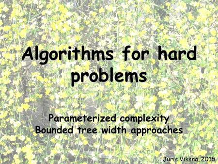 Algorithms for hard problems Parameterized complexity Bounded tree width approaches Juris Viksna, 2015.