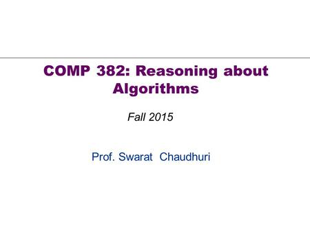 Prof. Swarat Chaudhuri COMP 382: Reasoning about Algorithms Fall 2015.