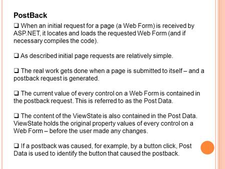 PostBack  When an initial request for a page (a Web Form) is received by ASP.NET, it locates and loads the requested Web Form (and if necessary compiles.