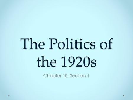 The Politics of the 1920s Chapter 10, Section 1. Where were we…? World War I has ended, Congress did not ratify Treaty of Versailles Labor force flooded.