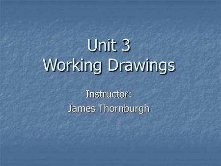 Instructor: James Thornburgh Unit 3 Working Drawings.