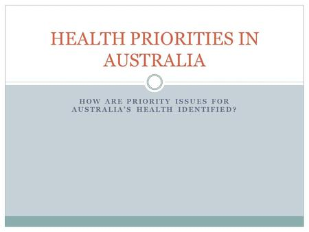 HOW ARE PRIORITY ISSUES FOR AUSTRALIA'S HEALTH IDENTIFIED? HEALTH PRIORITIES IN AUSTRALIA.