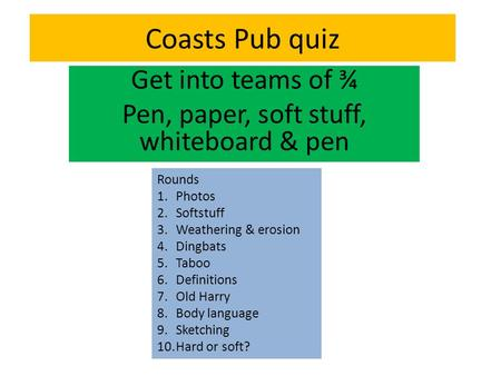Coasts Pub quiz Get into teams of ¾ Pen, paper, soft stuff, whiteboard & pen Rounds 1.Photos 2.Softstuff 3.Weathering & erosion 4.Dingbats 5.Taboo 6.Definitions.