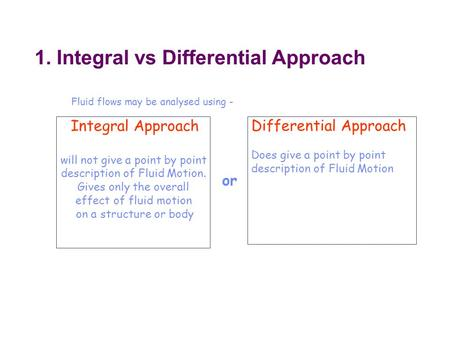 1. Integral vs Differential Approach Fluid flows may be analysed using - Integral Approach will not give a point by point description of Fluid Motion.