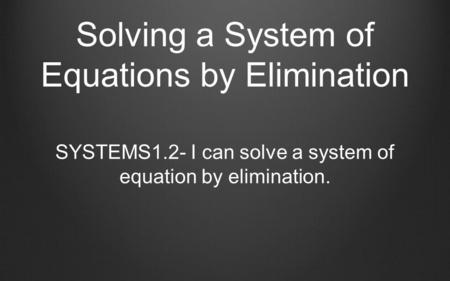 Solving a System of Equations by Elimination SYSTEMS1.2- I can solve a system of equation by elimination.
