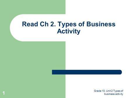 Grade 10, Unit 2 Types of business activity 1 Read Ch 2. Types of Business Activity.
