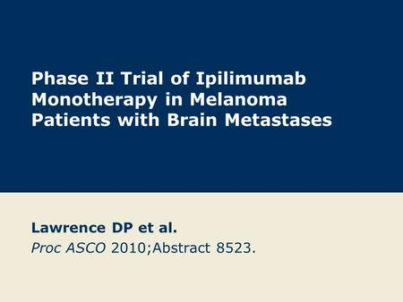 Phase II Trial of Ipilimumab Monotherapy in Melanoma Patients with Brain Metastases Lawrence DP et al. Proc ASCO 2010;Abstract 8523.