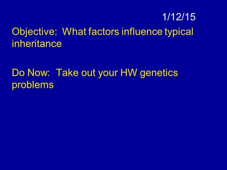 1/12/15 Objective: What factors influence typical inheritance Do Now: Take out your HW genetics problems.
