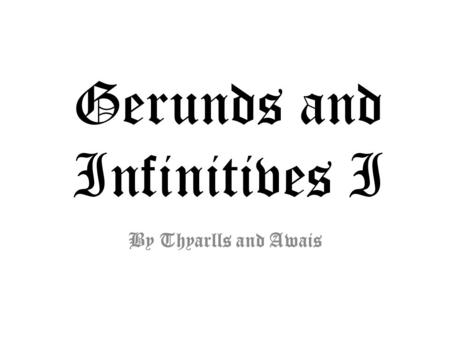 "Gerunds and Infinitives I By Thyarlls and Awais. - Ing : Progressive verbs: ""I am talking to you right now"" Adjective: ""My friend Georgia is an interesting."