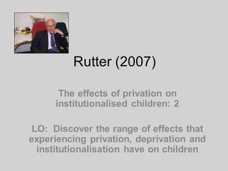 Rutter (2007) The effects of privation on institutionalised children: 2 LO: Discover the range of effects that experiencing privation, deprivation and.