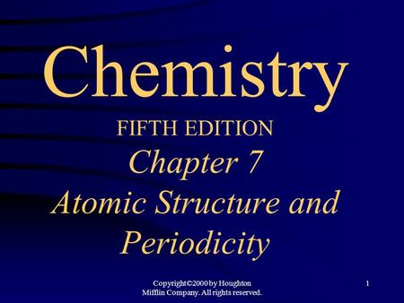 Copyright©2000 by Houghton Mifflin Company. All rights reserved. 1 Chemistry FIFTH EDITION Chapter 7 Atomic Structure and Periodicity.