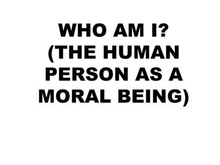 WHO AM I? (THE HUMAN PERSON AS A MORAL BEING). A.BASIC ANTHROPOLOGY MAN IS A PERSON MAN IS A SUBSTANTIAL UNITY MAN IS A SOCIAL BEING MAN POSSESSES DIGNITY.