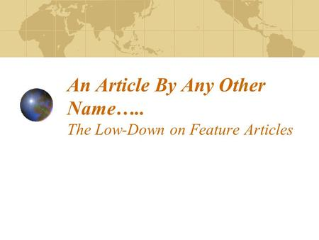 An Article By Any Other Name….. The Low-Down on Feature Articles.