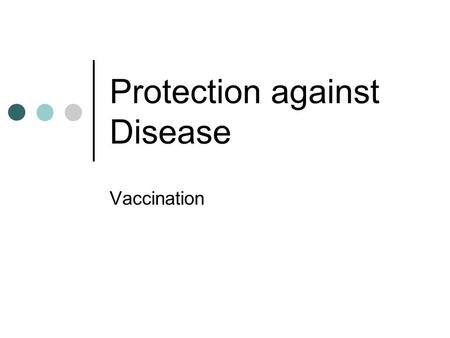 Protection against Disease Vaccination. Learning Objectives Explain how vaccination helps to make you immune to diseases.