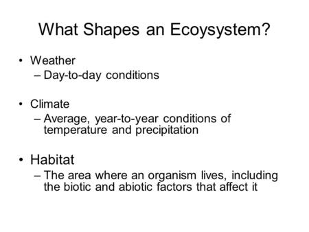 What Shapes an Ecoysystem? Weather –Day-to-day conditions Climate –Average, year-to-year conditions of temperature and precipitation Habitat –The area.