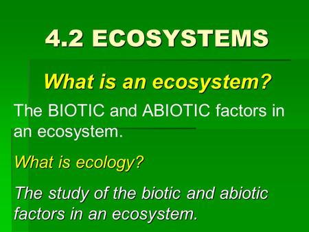 4.2 ECOSYSTEMS What is an ecosystem? The BIOTIC and ABIOTIC factors in an ecosystem. What is ecology? The study of the biotic and abiotic factors in an.