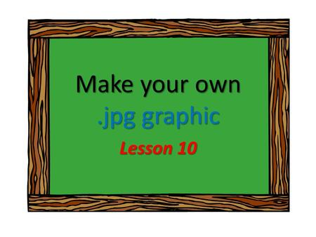 Make your own.jpg graphic Lesson 10. Objective Make a custom graphic to use in other software packages, electronic scrapbooks, videos, photo stories,