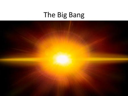 The Big Bang. Big Bang Theory A well tested Scientific Theory Widely accepted by the Scientific Community It explains the development of the Universe.