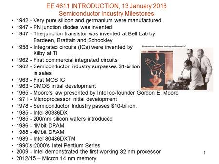 EE 4611 INTRODUCTION, 13 January 2016 Semiconductor Industry Milestones 1 1942 - Very pure silicon and germanium were manufactured 1947 - PN junction diodes.