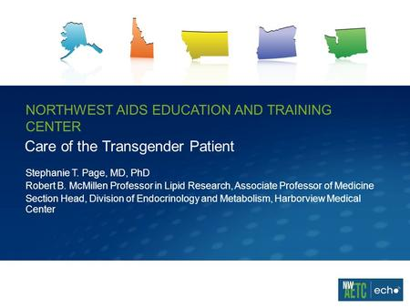 NORTHWEST AIDS EDUCATION AND TRAINING CENTER Care of the Transgender Patient Stephanie T. Page, MD, PhD Robert B. McMillen Professor in Lipid Research,