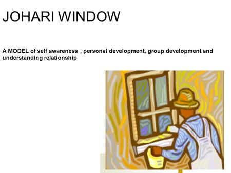 JOHARI WINDOW A MODEL of self awareness , personal development, group development and understanding relationship.