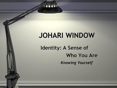 JOHARI WINDOW Identity: A Sense of Who You Are Identity: A Sense of Who You Are Knowing Yourself.
