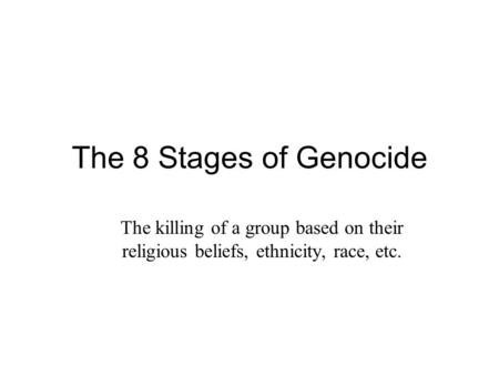 The 8 Stages of Genocide The killing of a group based on their religious beliefs, ethnicity, race, etc.