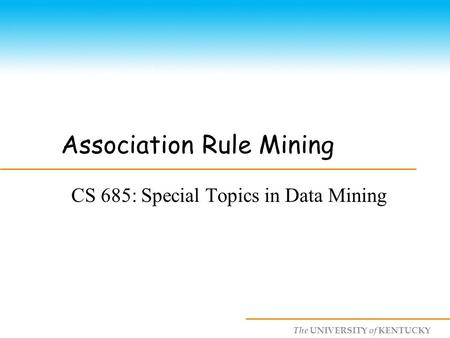 The UNIVERSITY of KENTUCKY Association Rule Mining CS 685: Special Topics in Data Mining.