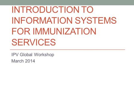 INTRODUCTION TO INFORMATION SYSTEMS FOR IMMUNIZATION SERVICES IPV Global Workshop March 2014.