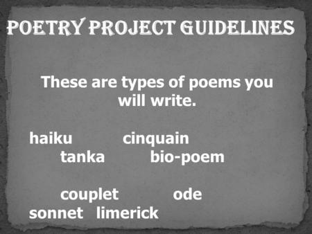 Poetry Project Guidelines These are types of poems you will write. haikucinquain tanka bio-poem couplet ode sonnet limerick.
