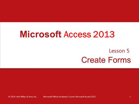 Create FormsCreate Forms Lesson 5 © 2014, John Wiley & Sons, Inc.Microsoft Official Academic Course, Microsoft Access 20131 Microsoft Access 2013.