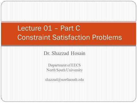 Dr. Shazzad Hosain Department of EECS North South University Lecture 01 – Part C Constraint Satisfaction Problems.