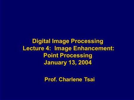 Digital Image Processing Lecture 4: Image Enhancement: Point Processing January 13, 2004 Prof. Charlene Tsai.