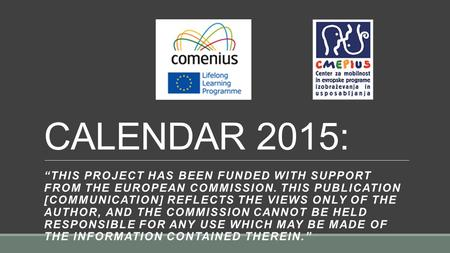 "CALENDAR 2015: ""THIS PROJECT HAS BEEN FUNDED WITH SUPPORT FROM THE EUROPEAN COMMISSION. THIS PUBLICATION [COMMUNICATION] REFLECTS THE VIEWS ONLY OF THE."