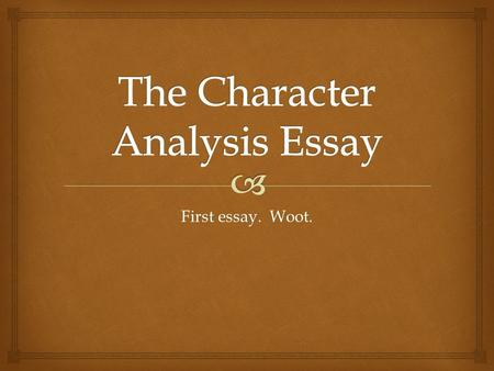 First essay. Woot..  What parts of the character should we analyze?