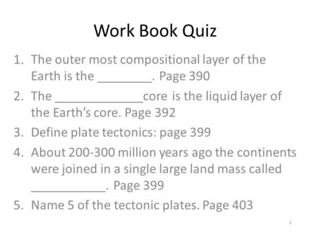 Work Book Quiz 1.The outer most compositional layer of the Earth is the ________. Page 390 2.The _____________core is the liquid layer of the Earth's core.