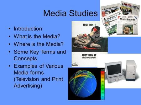 Media Studies Introduction What is the Media? Where is the Media? Some Key Terms and Concepts Examples of Various Media forms (Television and Print Advertising)