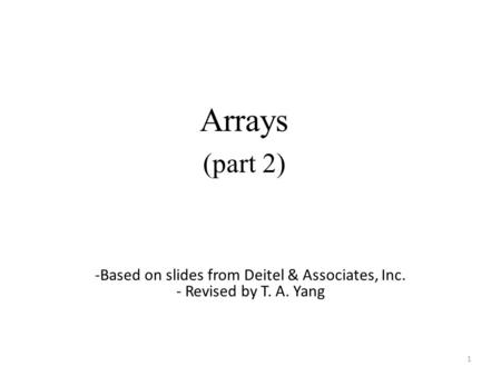 Arrays (part 2) 1 -Based on slides from Deitel & Associates, Inc. - Revised by T. A. Yang.