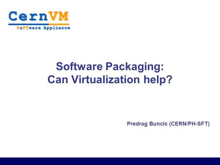 Predrag Buncic (CERN/PH-SFT) Software Packaging: Can Virtualization help?