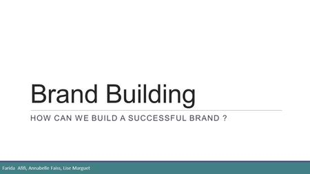Brand Building HOW CAN WE BUILD A SUCCESSFUL BRAND ? Farida Afifi, Annabelle Faiss, Lise Marguet.
