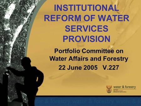 INSTITUTIONAL REFORM OF WATER SERVICES PROVISION Portfolio Committee on Water Affairs and Forestry 22 June 2005 V.227.