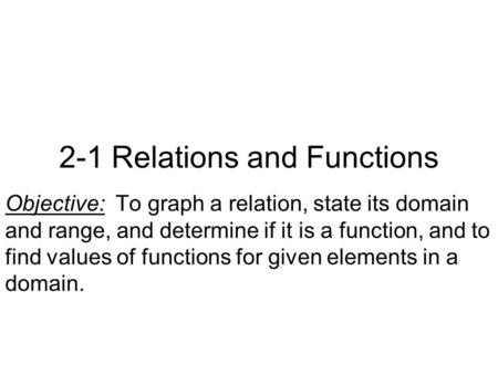 2-1 Relations and Functions Objective: To graph a relation, state its domain and range, and determine if it is a function, and to find values of functions.
