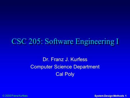 © 2000 Franz Kurfess System Design Methods 1 CSC 205: Software Engineering I Dr. Franz J. Kurfess Computer Science Department Cal Poly.