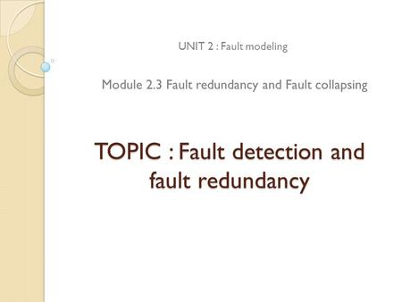 TOPIC : Fault detection and fault redundancy UNIT 2 : Fault modeling Module 2.3 Fault redundancy and Fault collapsing.