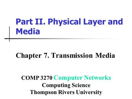Part II. Physical Layer and Media Chapter 7. Transmission Media COMP 3270 Computer Networks Computing Science Thompson Rivers University.