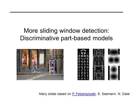 More sliding window detection: Discriminative part-based models Many slides based on P. Felzenszwalb, E. Seemann, N. DalalP. Felzenszwalb.