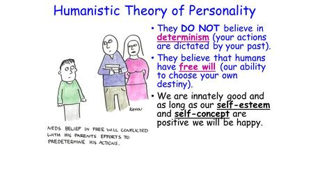 Humanistic Theory of Personality They DO NOT believe in determinism (your actions are dictated by your past). They believe that humans have free will (our.