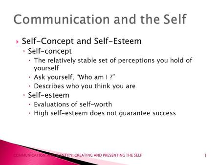 1 COMMUNICATION AND IDENTITY: CREATING AND PRESENTING THE SELF  Self-Concept and Self-Esteem ◦ Self-concept  The relatively stable set of perceptions.