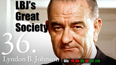 LBJ's Great Society SEs: 2B, 8A, 8B, 9F, 17D, 24B.